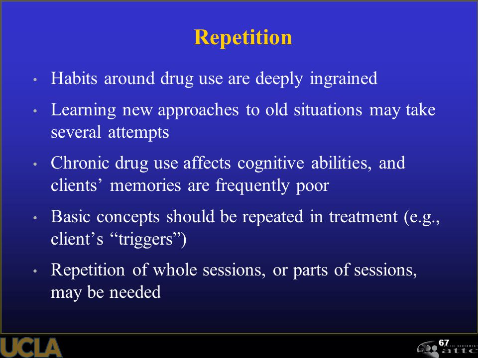 67 Repetition Habits around drug use are deeply ingrained Learning new approaches to old situations may take several attempts Chronic drug use affects