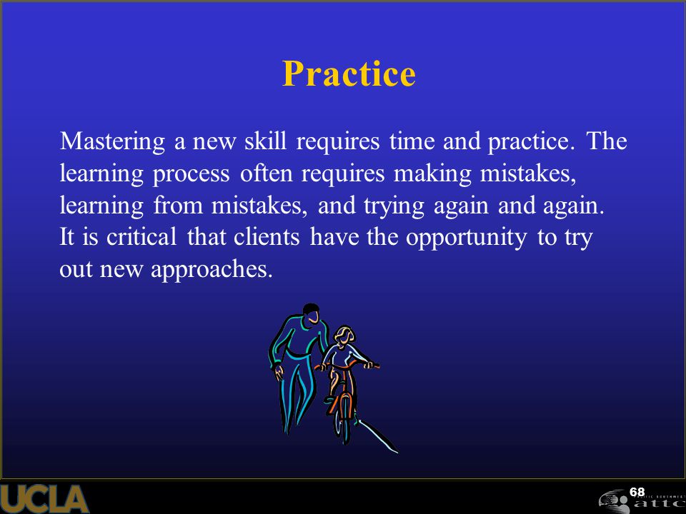 68 Practice Mastering a new skill requires time and practice. The learning process often requires making mistakes, learning from mistakes, and trying