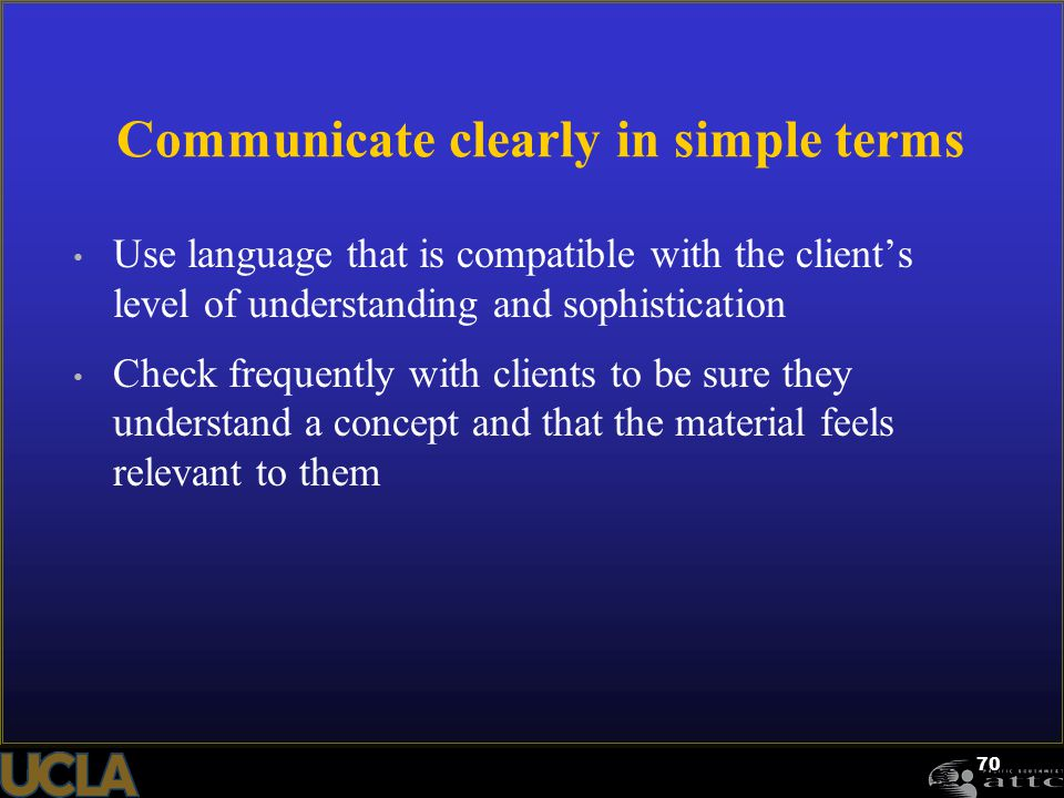 70 Communicate clearly in simple terms Use language that is compatible with the client's level of understanding and sophistication Check frequently wi