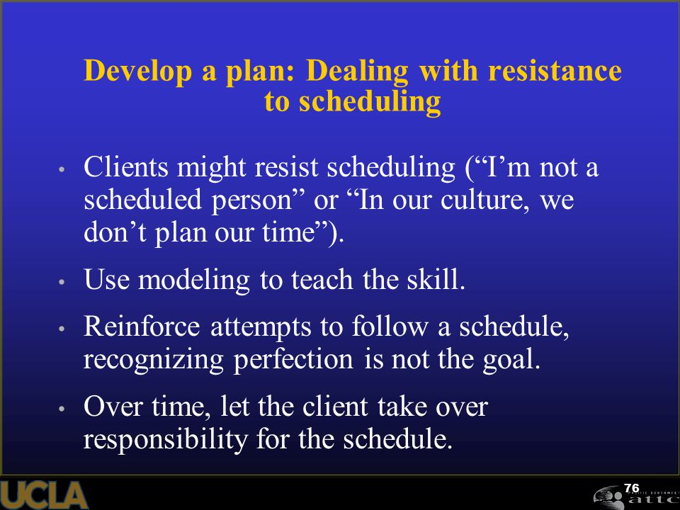 "76 Develop a plan: Dealing with resistance to scheduling Clients might resist scheduling (""I'm not a scheduled person"" or ""In our culture, we don't pl"