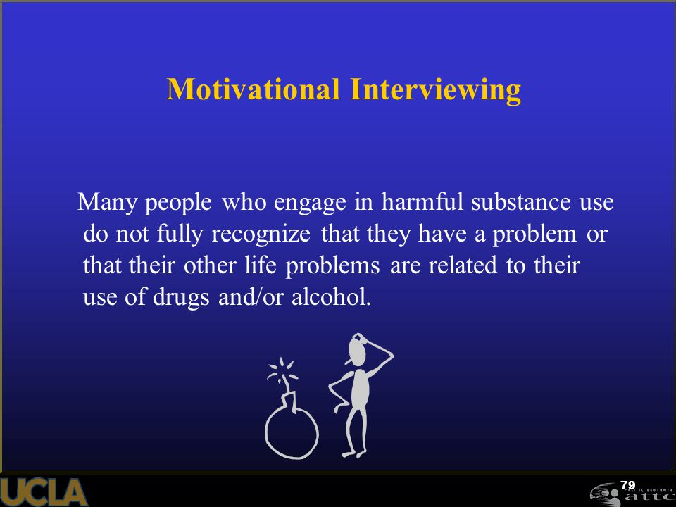 79 Motivational Interviewing Many people who engage in harmful substance use do not fully recognize that they have a problem or that their other life