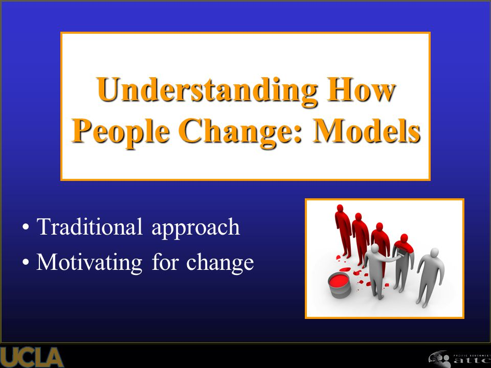 Understanding How People Change: Models Traditional approach Motivating for change