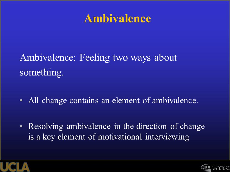 88 Ambivalence: Feeling two ways about something. All change contains an element of ambivalence. Resolving ambivalence in the direction of change is a