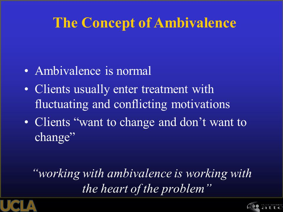 "98 Ambivalence is normal Clients usually enter treatment with fluctuating and conflicting motivations Clients ""want to change and don't want to change"