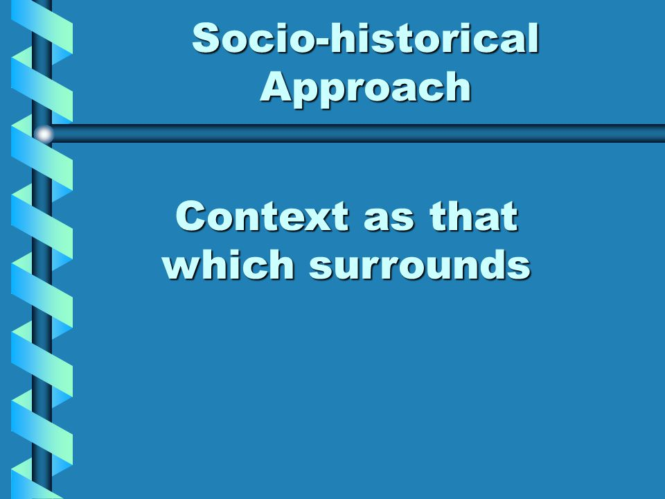 Socio-historical Approach Context as that which surrounds