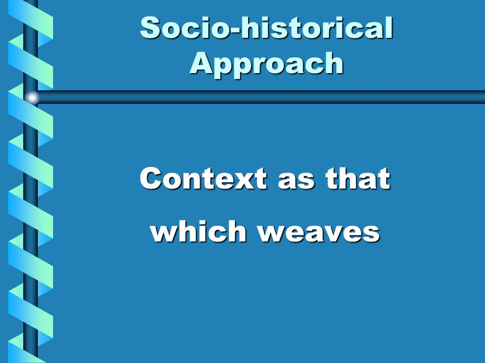 Socio-historical Approach Context as that which weaves