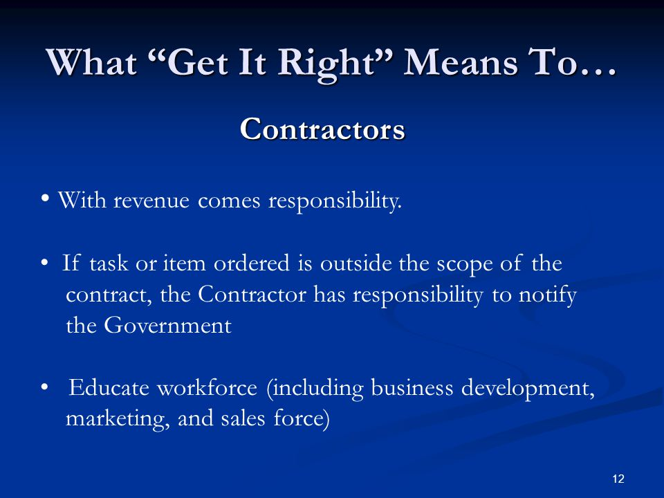 "12 What ""Get It Right"" Means To… Contractors With revenue comes responsibility. If task or item ordered is outside the scope of the contract, the Cont"