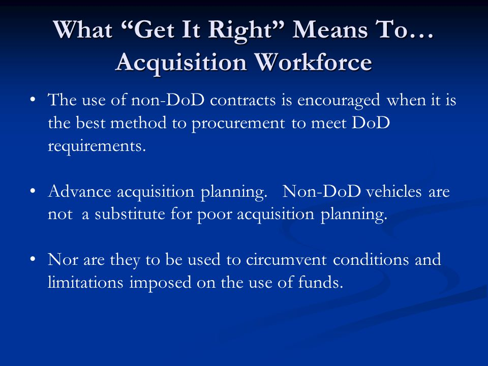 "What ""Get It Right"" Means To… Acquisition Workforce The use of non-DoD contracts is encouraged when it is the best method to procurement to meet DoD r"