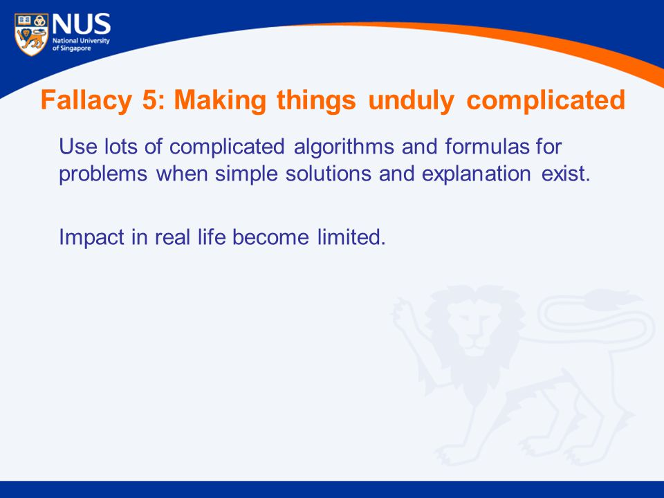 Fallacy 5: Making things unduly complicated Use lots of complicated algorithms and formulas for problems when simple solutions and explanation exist.