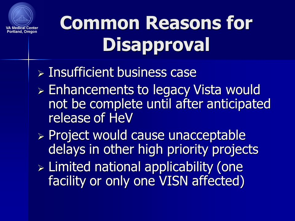 Common Reasons for Disapproval  Insufficient business case  Enhancements to legacy Vista would not be complete until after anticipated release of HeV  Project would cause unacceptable delays in other high priority projects  Limited national applicability (one facility or only one VISN affected)