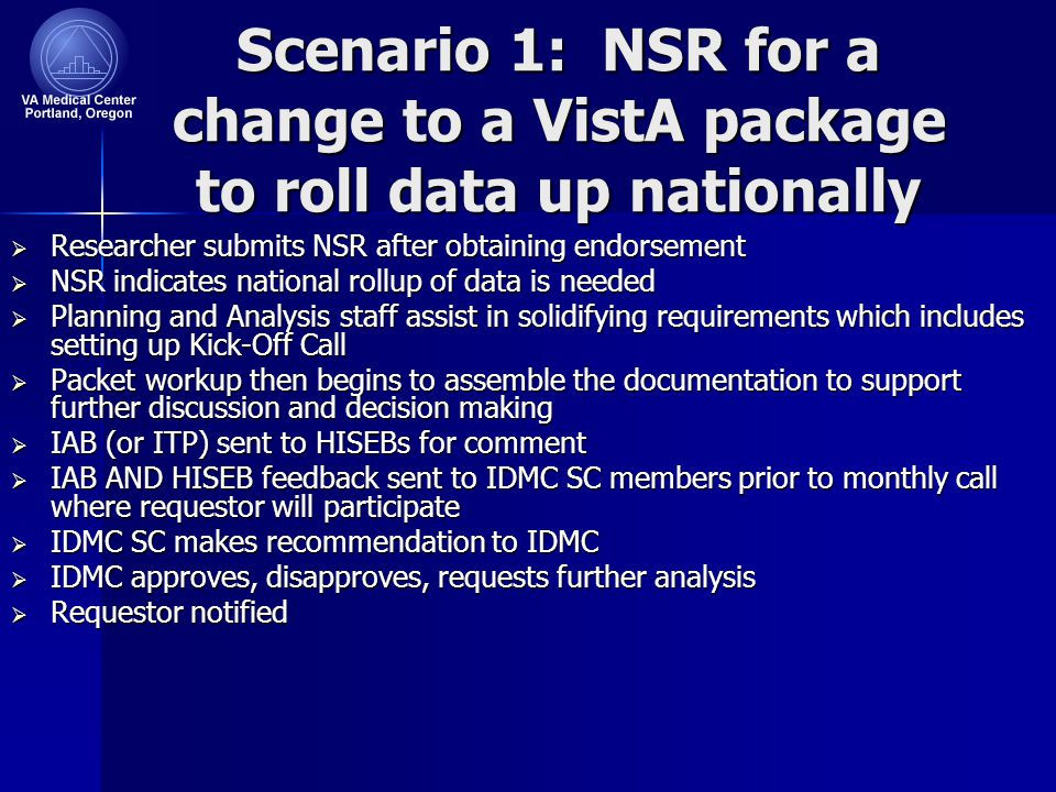Scenario 1: NSR for a change to a VistA package to roll data up nationally  Researcher submits NSR after obtaining endorsement  NSR indicates national rollup of data is needed  Planning and Analysis staff assist in solidifying requirements which includes setting up Kick-Off Call  Packet workup then begins to assemble the documentation to support further discussion and decision making  IAB (or ITP) sent to HISEBs for comment  IAB AND HISEB feedback sent to IDMC SC members prior to monthly call where requestor will participate  IDMC SC makes recommendation to IDMC  IDMC approves, disapproves, requests further analysis  Requestor notified
