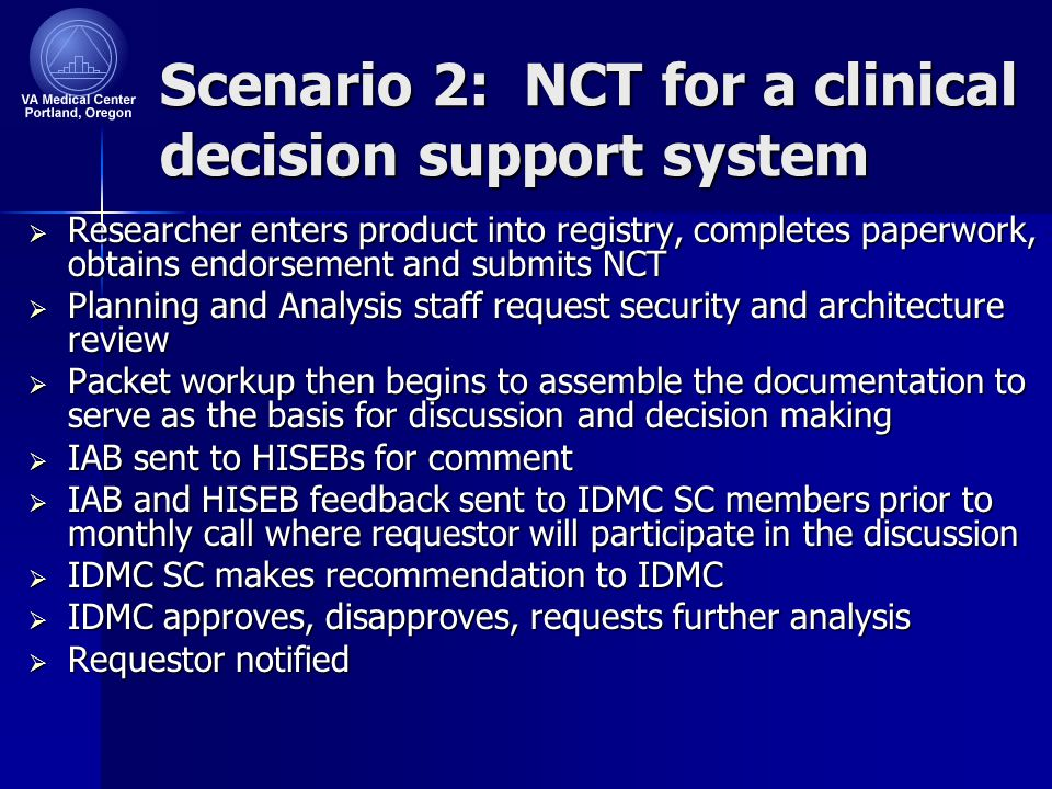 Scenario 2: NCT for a clinical decision support system  Researcher enters product into registry, completes paperwork, obtains endorsement and submits NCT  Planning and Analysis staff request security and architecture review  Packet workup then begins to assemble the documentation to serve as the basis for discussion and decision making  IAB sent to HISEBs for comment  IAB and HISEB feedback sent to IDMC SC members prior to monthly call where requestor will participate in the discussion  IDMC SC makes recommendation to IDMC  IDMC approves, disapproves, requests further analysis  Requestor notified