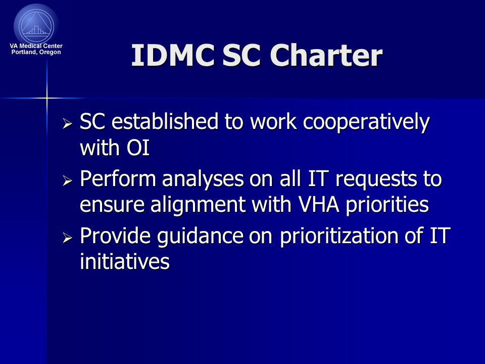 IDMC SC Charter  SC established to work cooperatively with OI  Perform analyses on all IT requests to ensure alignment with VHA priorities  Provide guidance on prioritization of IT initiatives