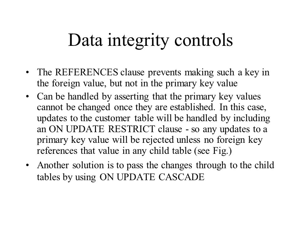 Data integrity controls Referential integrity – constraint that ensures that foreign key values of a table must match primary key values of a related
