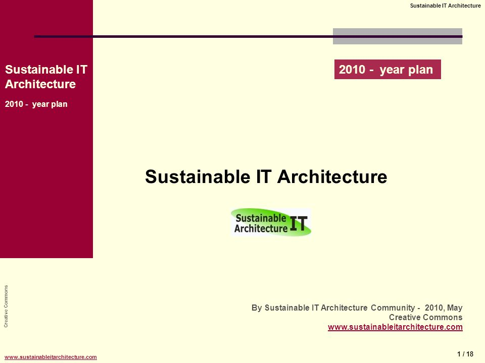 Creative Commons Sustainable IT Architecture 2010 - year plan 1 / 18 Sustainable IT Architecture www.sustainableitarchitecture.com Sustainable IT Architecture By Sustainable IT Architecture Community - 2010, May Creative Commons www.sustainableitarchitecture.com 2010 - year plan