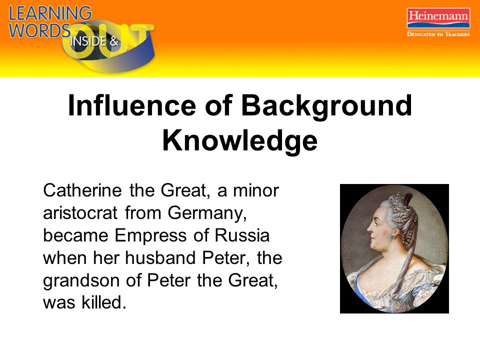 Influence of Background Knowledge Catherine the Great, a minor aristocrat from Germany, became Empress of Russia when her husband Peter, the grandson