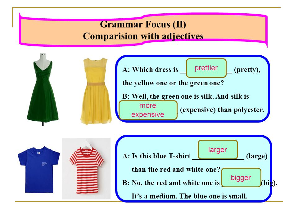 Grammar Focus (II) Comparision with adjectives A: Which dress is ______________ (pretty), the yellow one or the green one.