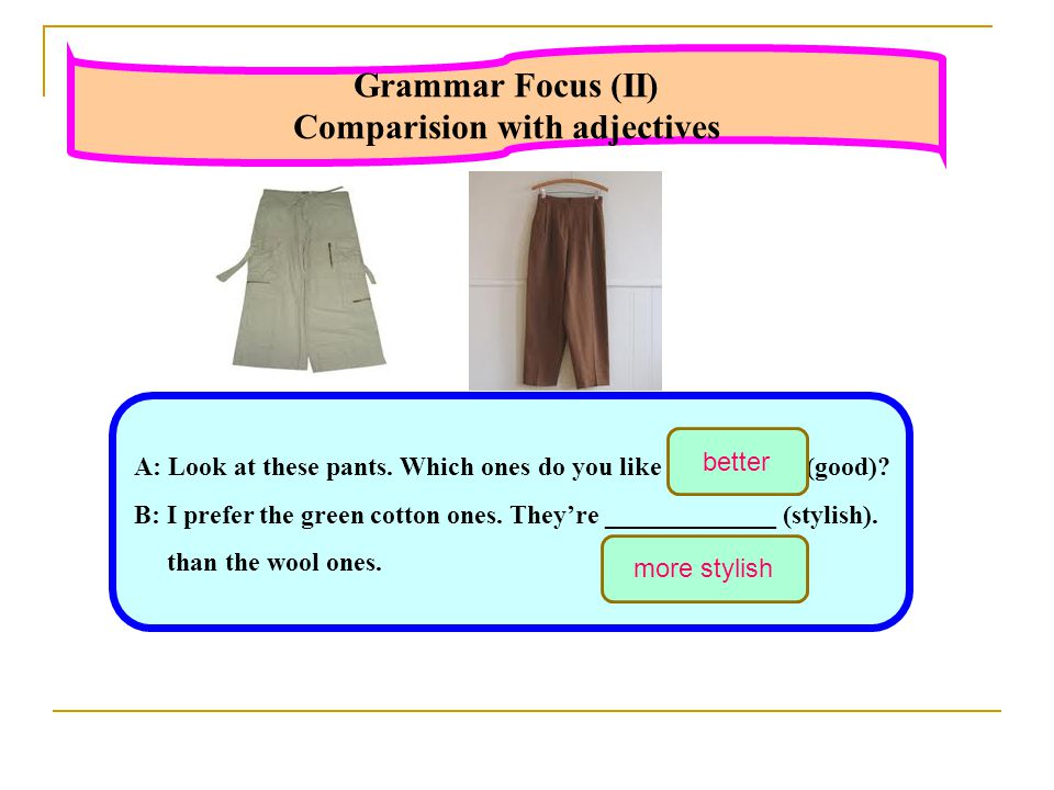 Grammar Focus (II) Comparision with adjectives A: Look at these pants.