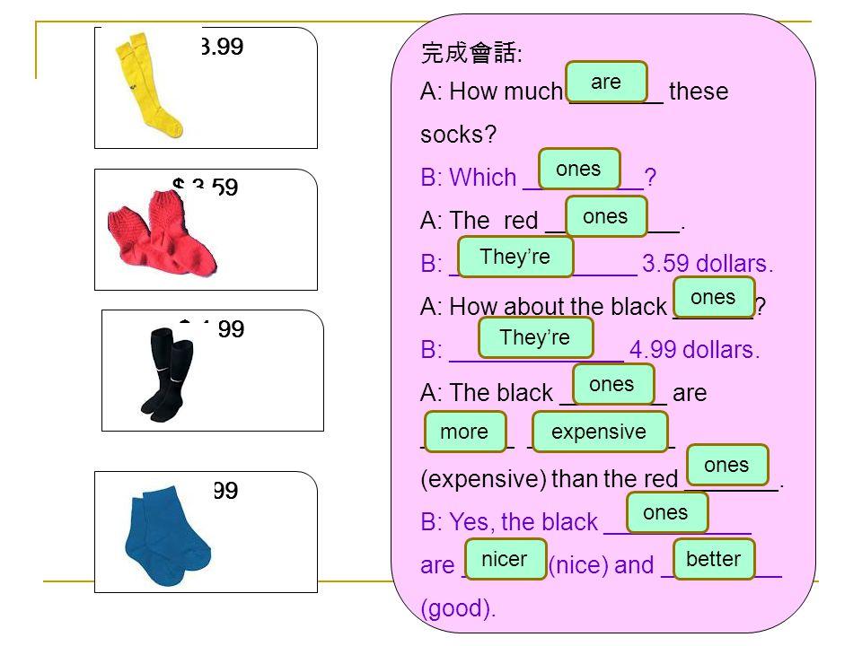 $ 3.59 3.9 $ 3.99 $ 2.99 $ 4.99 完成會話 : A: How much _______ these socks? B: Which _________? A: The red __________. B: ______________ 3.59 dollars. A: