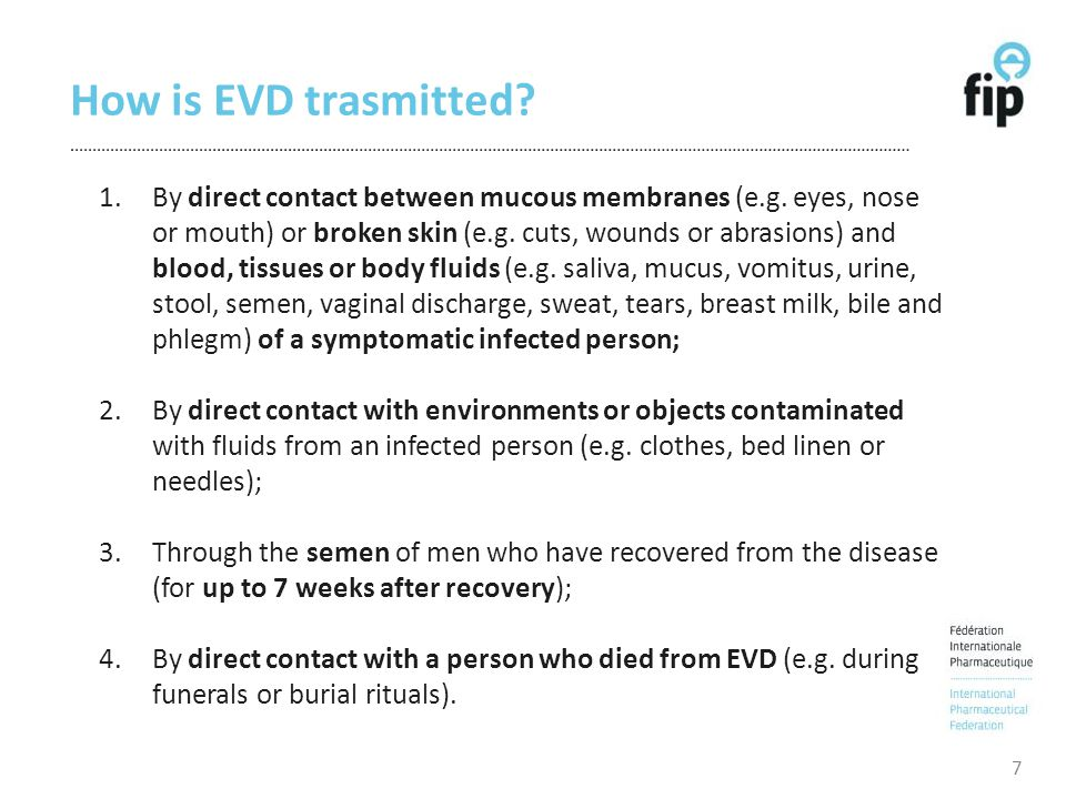 How is EVD trasmitted? 7 1.By direct contact between mucous membranes (e.g. eyes, nose or mouth) or broken skin (e.g. cuts, wounds or abrasions) and b