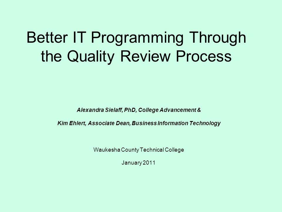 Better IT Programming Through the Quality Review Process Alexandra Sielaff, PhD, College Advancement & Kim Ehlert, Associate Dean, Business Information Technology Waukesha County Technical College January 2011