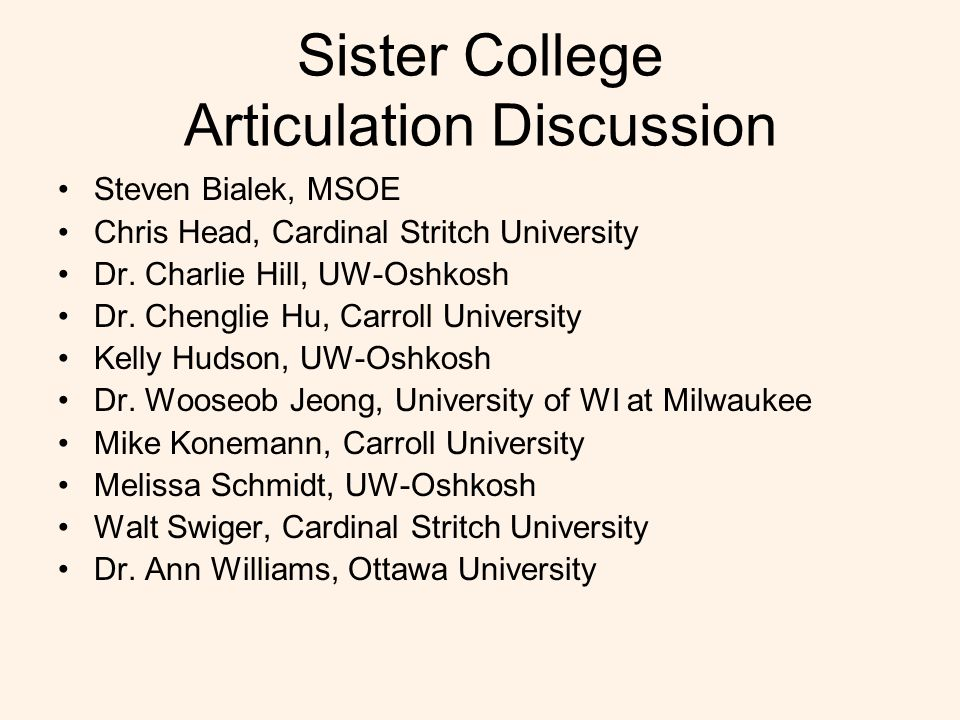 Sister College Articulation Discussion Steven Bialek, MSOE Chris Head, Cardinal Stritch University Dr. Charlie Hill, UW-Oshkosh Dr. Chenglie Hu, Carro