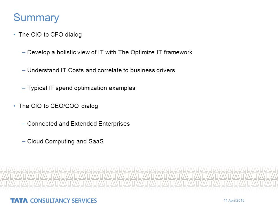 11 April 2015 Summary The CIO to CFO dialog –Develop a holistic view of IT with The Optimize IT framework –Understand IT Costs and correlate to business drivers –Typical IT spend optimization examples The CIO to CEO/COO dialog –Connected and Extended Enterprises –Cloud Computing and SaaS
