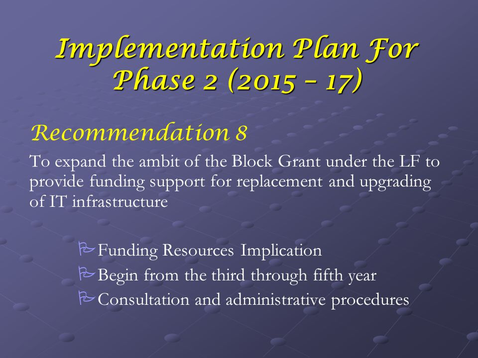 Implementation Plan For Phase 2 (2015 – 17) Recommendation 8 To expand the ambit of the Block Grant under the LF to provide funding support for replacement and upgrading of IT infrastructure   Funding Resources Implication   Begin from the third through fifth year   Consultation and administrative procedures