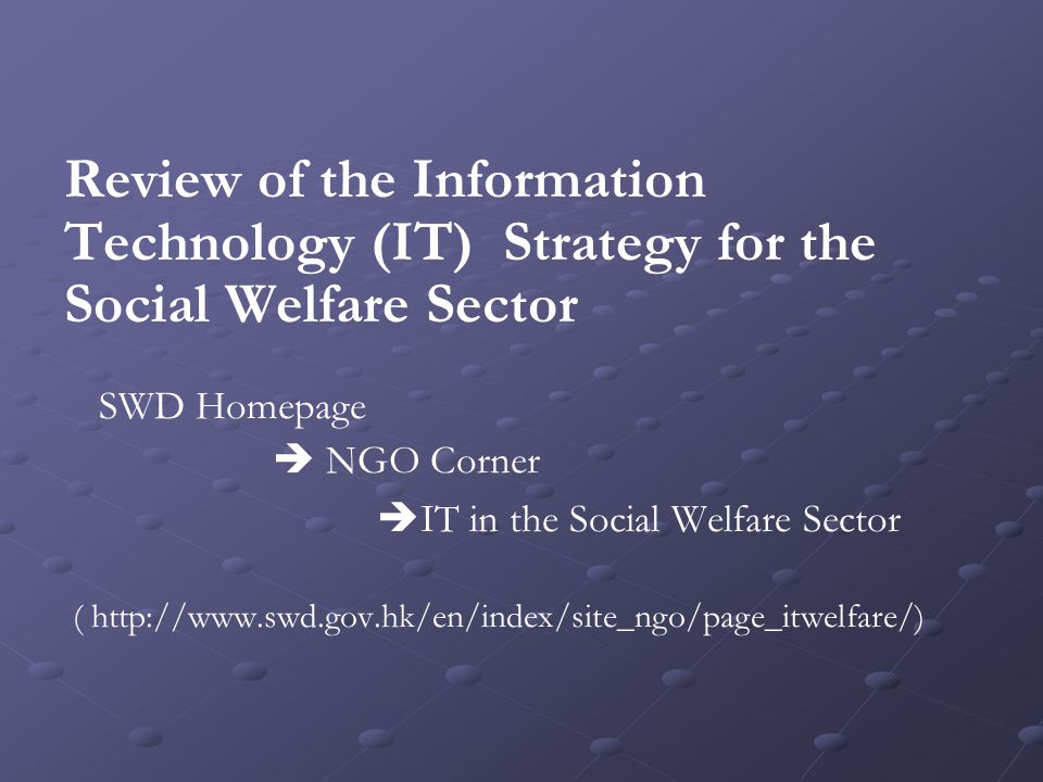 Review of the Information Technology (IT) Strategy for the Social Welfare Sector SWD Homepage  NGO Corner  IT in the Social Welfare Sector ( http://www.swd.gov.hk/en/index/site_ngo/page_itwelfare/)