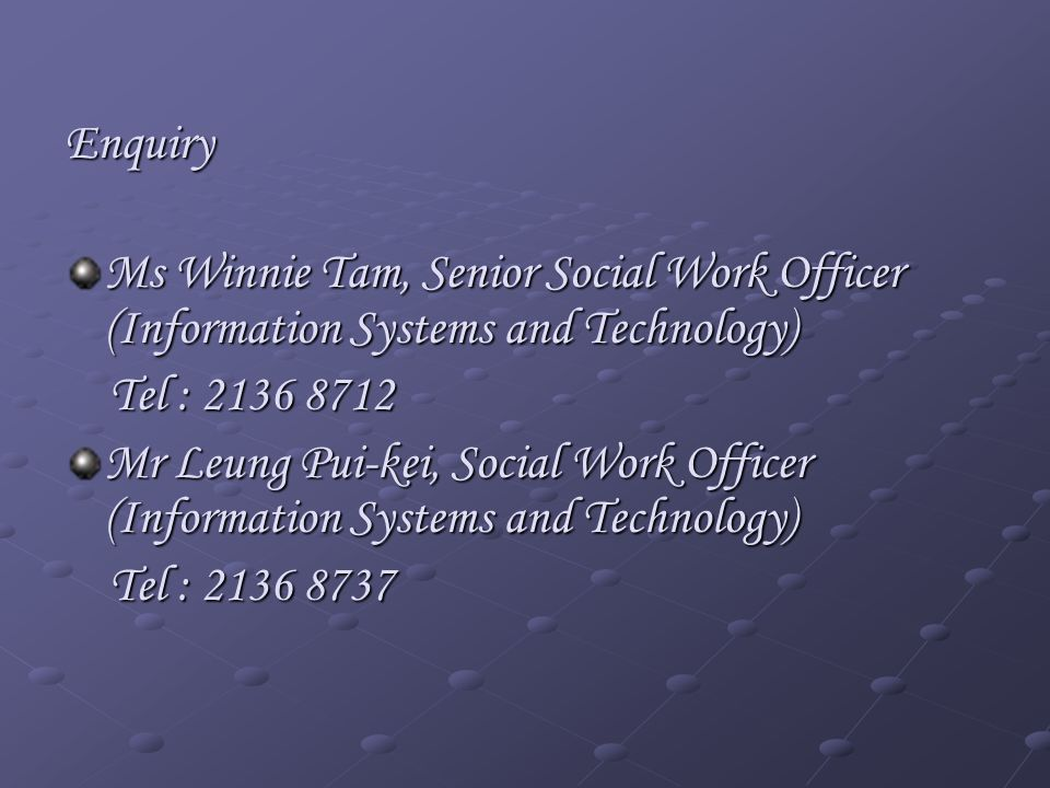 Enquiry Ms Winnie Tam, Senior Social Work Officer (Information Systems and Technology) Tel : 2136 8712 Tel : 2136 8712 Mr Leung Pui-kei, Social Work Officer (Information Systems and Technology) Tel : 2136 8737 Tel : 2136 8737