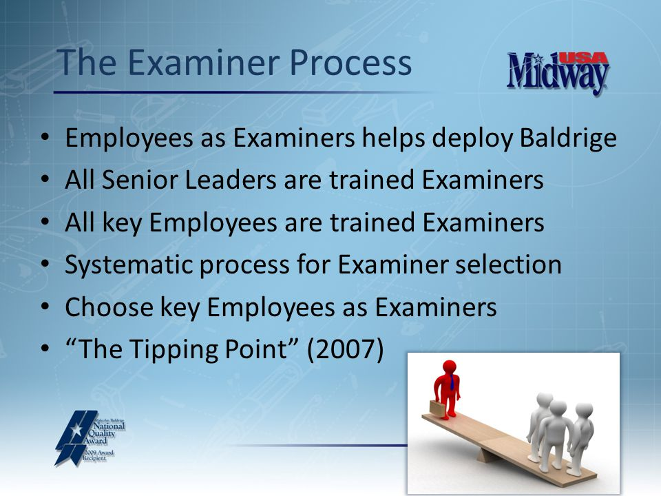 Employees as Examiners helps deploy Baldrige All Senior Leaders are trained Examiners All key Employees are trained Examiners Systematic process for Examiner selection Choose key Employees as Examiners The Tipping Point (2007) The Examiner Process