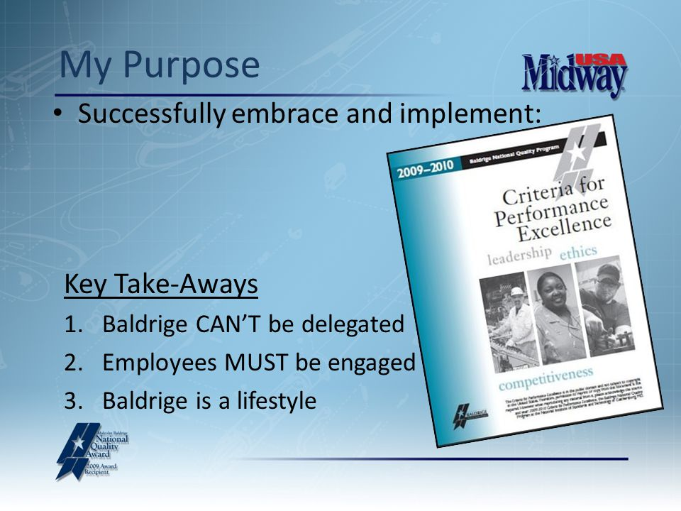 My Purpose Successfully embrace and implement: Key Take-Aways 1.Baldrige CAN'T be delegated 2.Employees MUST be engaged 3.Baldrige is a lifestyle