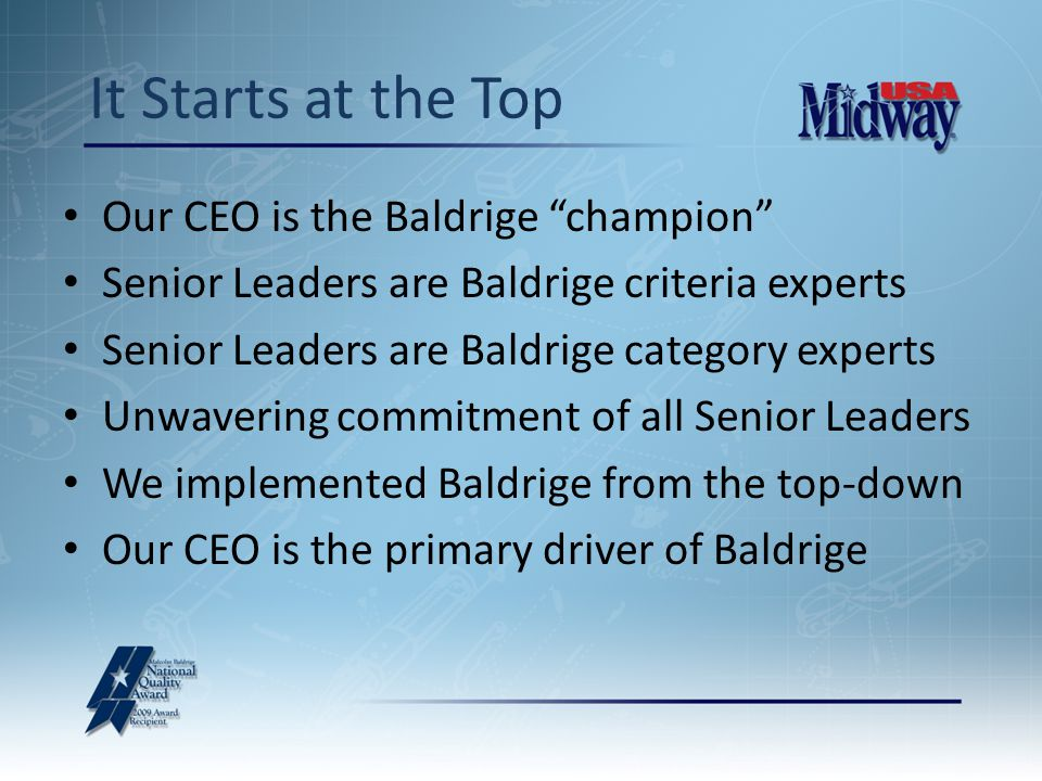 Our CEO is the Baldrige champion Senior Leaders are Baldrige criteria experts Senior Leaders are Baldrige category experts Unwavering commitment of all Senior Leaders We implemented Baldrige from the top-down Our CEO is the primary driver of Baldrige It Starts at the Top