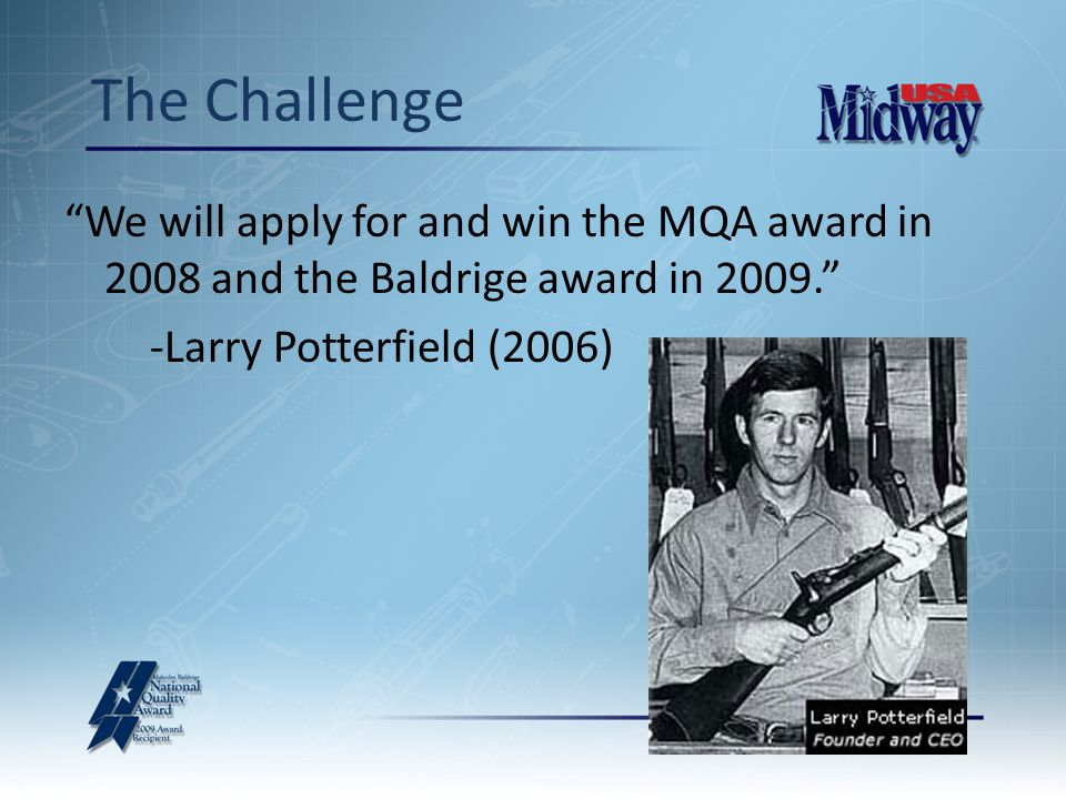The Challenge We will apply for and win the MQA award in 2008 and the Baldrige award in 2009. -Larry Potterfield (2006)