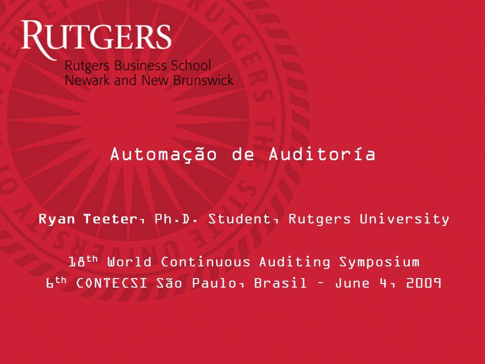 Automação de Auditoría Ryan Teeter, Ph.D. Student, Rutgers University 18 th World Continuous Auditing Symposium 6 th CONTECSI São Paulo, Brasil – June