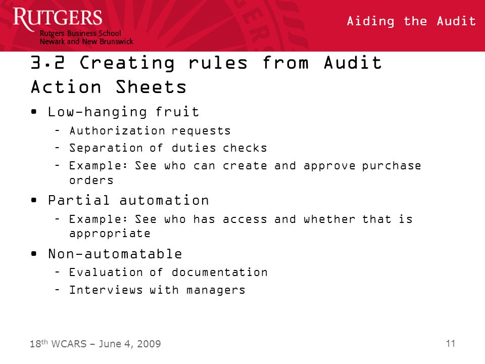 18 th WCARS – June 4, 2009 Aiding the Audit 3.2 Creating rules from Audit Action Sheets Low-hanging fruit –Authorization requests –Separation of duties checks –Example: See who can create and approve purchase orders Partial automation –Example: See who has access and whether that is appropriate Non-automatable –Evaluation of documentation –Interviews with managers 11