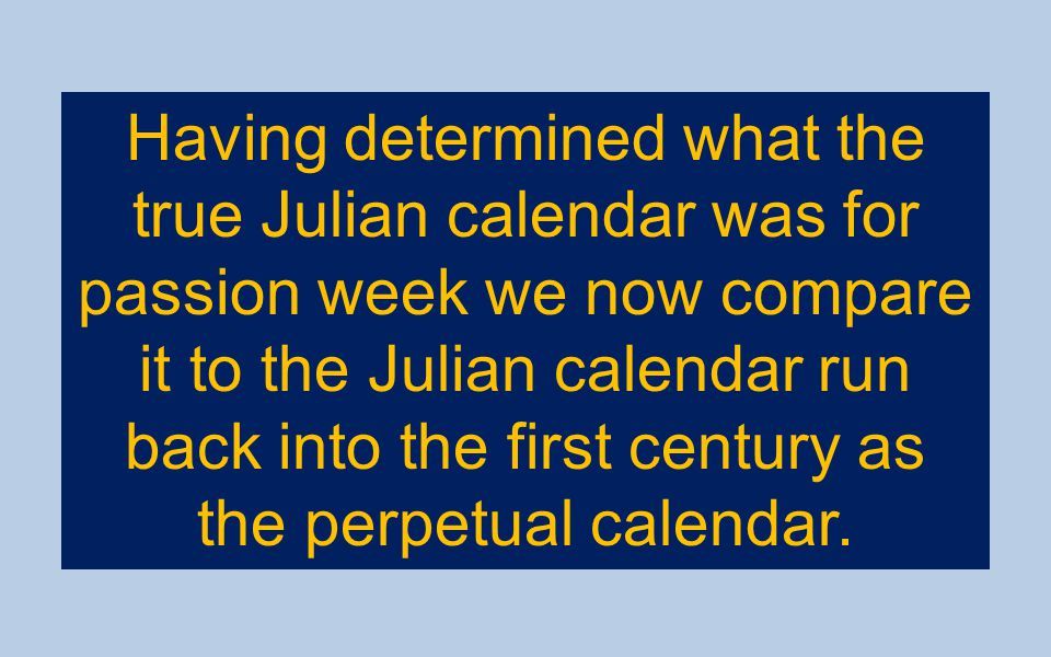 Having determined what the true Julian calendar was for passion week we now compare it to the Julian calendar run back into the first century as the p