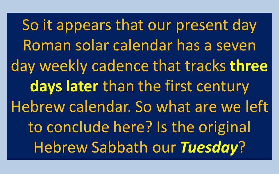 So it appears that our present day Roman solar calendar has a seven day weekly cadence that tracks three days later than the first century Hebrew cale