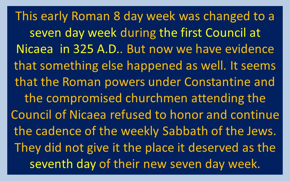 This early Roman 8 day week was changed to a seven day week during the first Council at Nicaea in 325 A.D.. But now we have evidence that something el