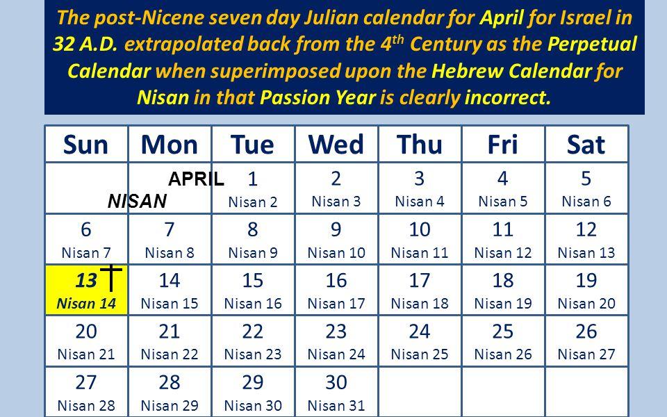 n 1 Nisan 2 2 Nisan 3 3 Nisan 4 4 Nisan 5 5 Nisan 6 6 Nisan 7 7 Nisan 8 8 Nisan 9 9 Nisan 10 10 Nisan 11 11 Nisan 12 12 Nisan 13 13 Nisan 14 14 Nisan 15 15 Nisan 16 16 Nisan 17 17 Nisan 18 18 Nisan 19 19 Nisan 20 20 Nisan 21 21 Nisan 22 22 Nisan 23 23 Nisan 24 24 Nisan 25 25 Nisan 26 26 Nisan 27 27 Nisan 28 28 Nisan 29 29 Nisan 30 30 Nisan 31 SunMonTueWedThuFriSat The post-Nicene seven day Julian calendar for April for Israel in 32 A.D.