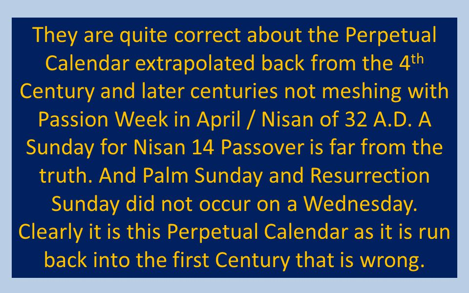 They are quite correct about the Perpetual Calendar extrapolated back from the 4 th Century and later centuries not meshing with Passion Week in April