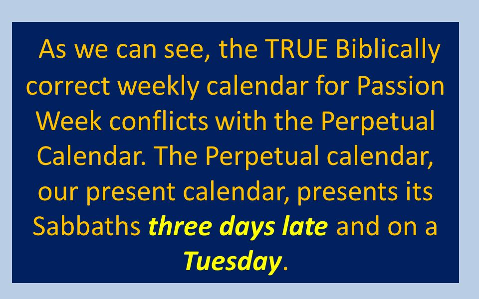 As we can see, the TRUE Biblically correct weekly calendar for Passion Week conflicts with the Perpetual Calendar. The Perpetual calendar, our present