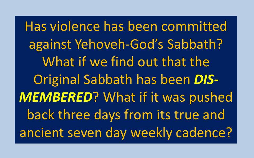 Has violence has been committed against Yehoveh-God's Sabbath? What if we find out that the Original Sabbath has been DIS- MEMBERED? What if it was pu