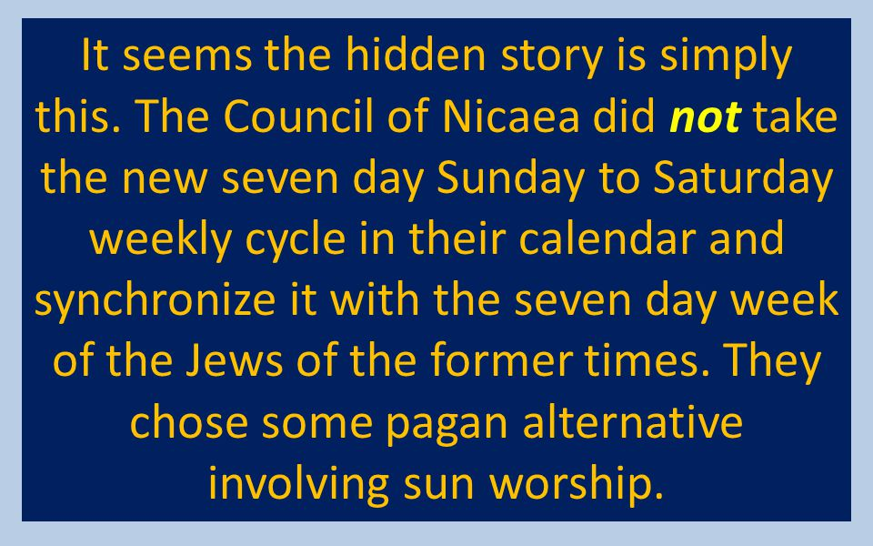 It seems the hidden story is simply this. The Council of Nicaea did not take the new seven day Sunday to Saturday weekly cycle in their calendar and s