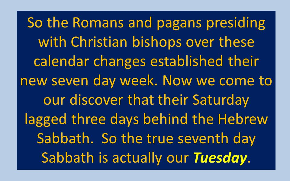 So the Romans and pagans presiding with Christian bishops over these calendar changes established their new seven day week. Now we come to our discove