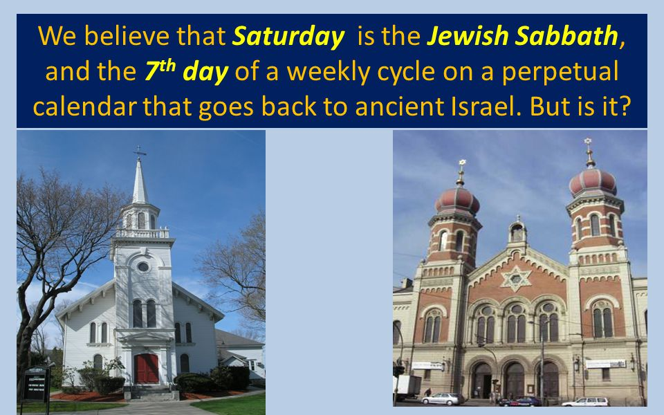 We believe that Saturday is the Jewish Sabbath, and the 7 th day of a weekly cycle on a perpetual calendar that goes back to ancient Israel. But is it
