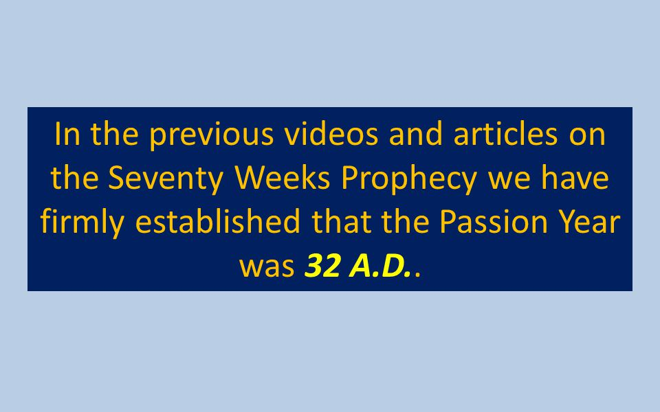 In the previous videos and articles on the Seventy Weeks Prophecy we have firmly established that the Passion Year was 32 A.D..