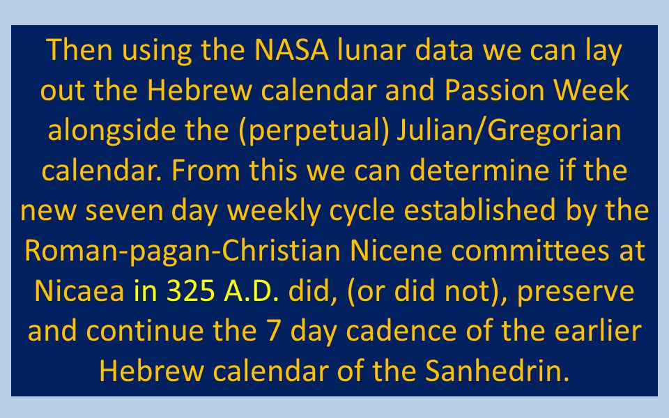 Then using the NASA lunar data we can lay out the Hebrew calendar and Passion Week alongside the (perpetual) Julian/Gregorian calendar. From this we c