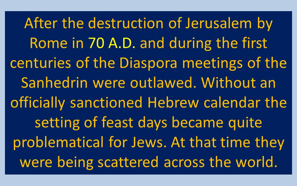After the destruction of Jerusalem by Rome in 70 A.D. and during the first centuries of the Diaspora meetings of the Sanhedrin were outlawed. Without
