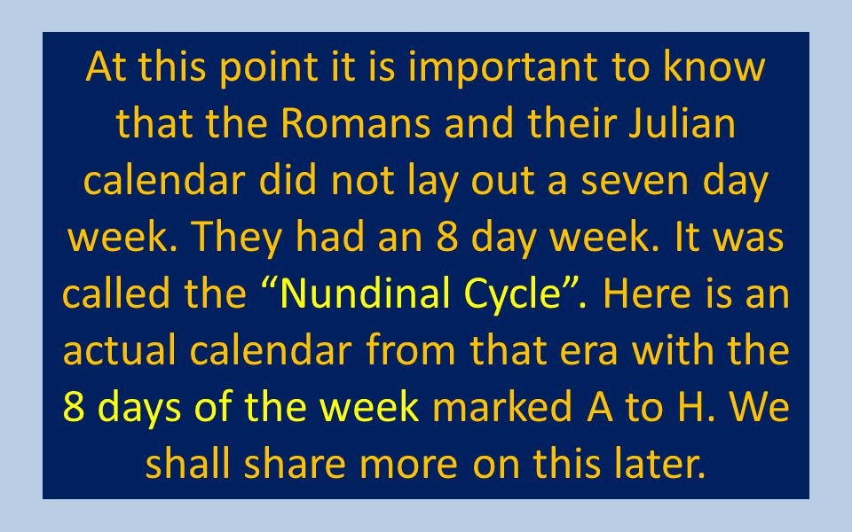 At this point it is important to know that the Romans and their Julian calendar did not lay out a seven day week. They had an 8 day week. It was calle